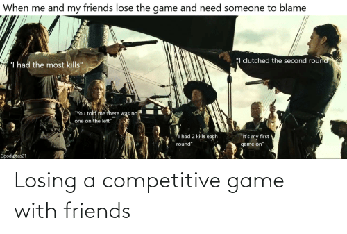 """blame: When me and my friends lose the game and need someone to blame  """"I clutched the second round  """"I had the most kills""""  """"You told me there was no  one on the left""""  I had 2 kills each  """"It's my first  round""""  game on""""  Goodideas21 Losing a competitive game with friends"""