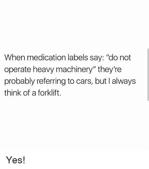 "Thinked: When medication labels say: ""do not  operate heavy machinery"" they're  probably referring to cars, but I always  think of a forklift. Yes!"