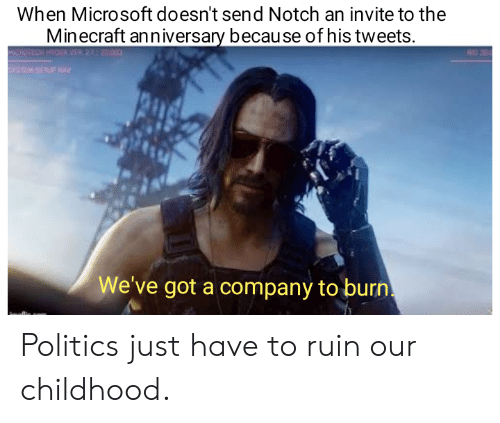 Microsoft, Minecraft, and Politics: When Microsoft doesn't send Notch an invite to the  Minecraft anniversary because of his tweets.  MICAOTECH HYDRAER 222000  STM SETUP AV  We've got a company to burn Politics just have to ruin our childhood.