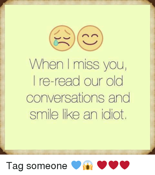 Idioticness: When miss you  I re-read our old  conversations and  smile like an idiot, Tag someone 💙😱 ❤❤❤