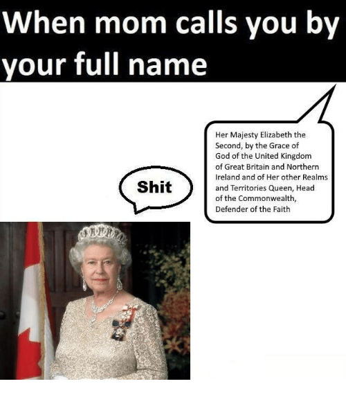 commonwealth: When mom calls you by  your full name  Her Majesty Elizabeth the  Second, by the Grace of  God of the United Kingdom  of Great Britain and Northern  Ireland and of Her other Realms  and Territories Queen, Head  of the Commonwealth,  Defender of the Faith  Shit