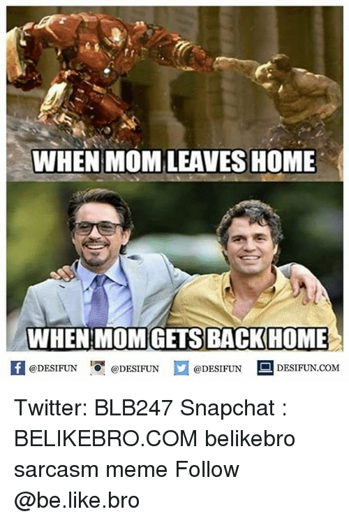 Be Like, Meme, and Memes: WHEN MOM LEAVES HOME  WHEN MOMGETS BACKHOME  @DESIFUN  @DESIFUN  @DESIFUN  DESIFUN COM Twitter: BLB247 Snapchat : BELIKEBRO.COM belikebro sarcasm meme Follow @be.like.bro