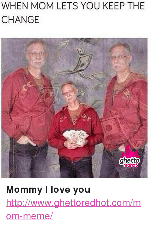 """Ghetto, Love, and Meme: WHEN MOM LETS YOU KEEP THE  CHANGE  ghetto  redhot <p><strong>Mommy I love you</strong></p><p><a href=""""http://www.ghettoredhot.com/mom-meme/"""">http://www.ghettoredhot.com/mom-meme/</a></p>"""