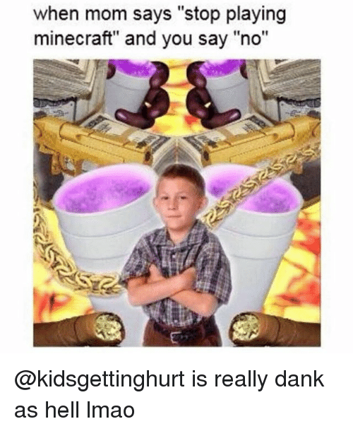 "Dank, Lmao, and Minecraft: when mom says ""stop playing  minecraft"" and you say ""no"" @kidsgettinghurt is really dank as hell lmao"