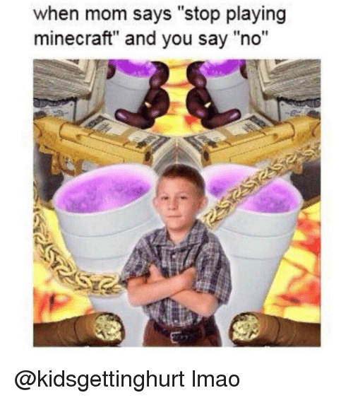 "Lmao, Minecraft, and Dank Memes: when mom says ""stop playing  minecraft"" and you say ""no""  2 @kidsgettinghurt lmao"