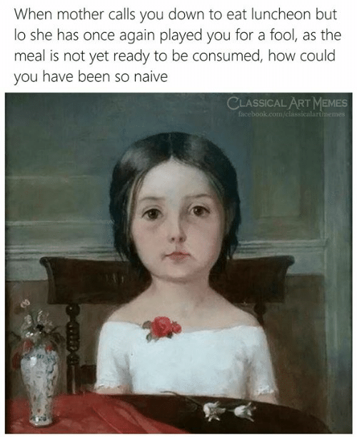 Consumed: When mother calls you down to eat luncheon but  lo she has once again played you for a fool, as the  meal is not yet ready to be consumed, how could  you have been so naive  CLASSICAL ARTMEMES  facebook.com/classicalartimemes