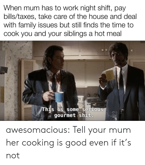 Family, Shit, and Tumblr: When mum has to work night shift, pay  bills/taxes, take care of the house and deal  with family issues but still finds the time to  cook you and your siblings a hot meal  This is some seriouS  gourmet shit. awesomacious:  Tell your mum her cooking is good even if it's not