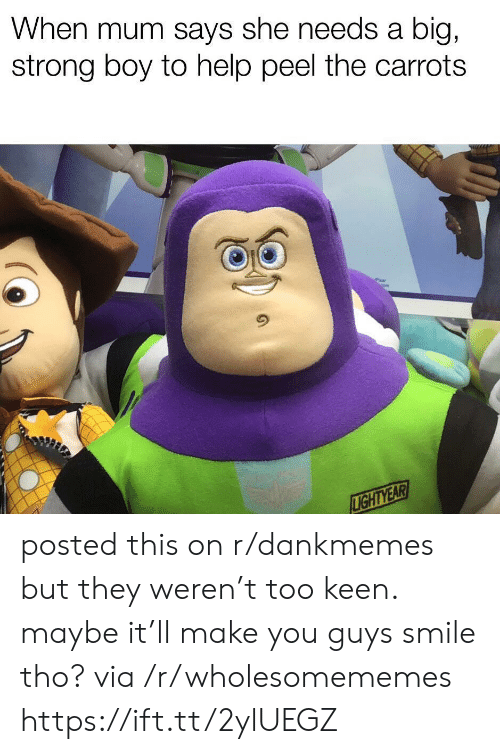 Maybe It: When mum says she needs a  big,  strong boy to help peel the carrots  LIGHTYEAR posted this on r/dankmemes but they weren't too keen. maybe it'll make you guys smile tho? via /r/wholesomememes https://ift.tt/2ylUEGZ