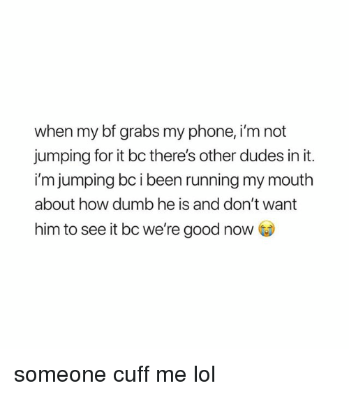 Dumb, Lol, and Phone: when my bf grabs my phone, i'm not  jumping for it bc there's other dudes in it.  i'm jumping bc i been running my mouth  about how dumb he is and don't want  him to see it bc we're good now someone cuff me lol