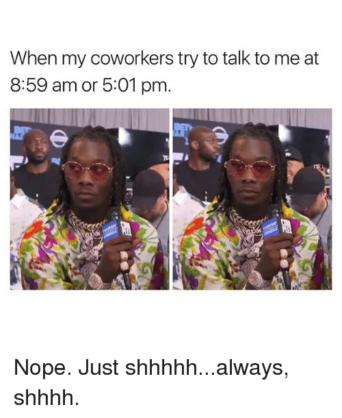 Alwaysed: When my coworkers try to talk to me at  8:59 am or 5:01 pm. Nope. Just shhhhh...always, shhhh.