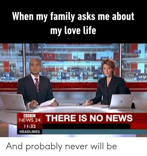 love life: When my family asks me about  my love life  BBC  NEWS 24  THERE IS NO NEWS  11:32  HEADLINES And probably never will be