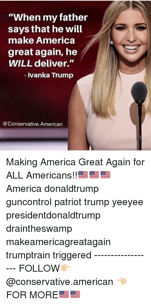 "donaldtrump: ""When my father  says that he will  make America  great again, he  WILL deliver.""  - Ivanka Trump  @Conservative.American Making America Great Again for ALL Americans!!🇺🇸🇺🇸🇺🇸 America donaldtrump guncontrol patriot trump yeeyee presidentdonaldtrump draintheswamp makeamericagreatagain trumptrain triggered ------------------ FOLLOW👉🏼 @conservative.american 👈🏼 FOR MORE🇺🇸🇺🇸"