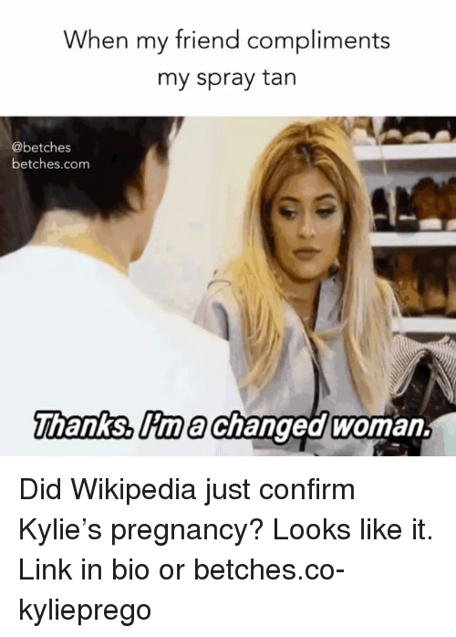 Wikipedia, Link, and Pregnancy: When my friend compliments  my spray tan  @betches  betches.com  hanks, lima Changed woman. Did Wikipedia just confirm Kylie's pregnancy? Looks like it. Link in bio or betches.co-kylieprego