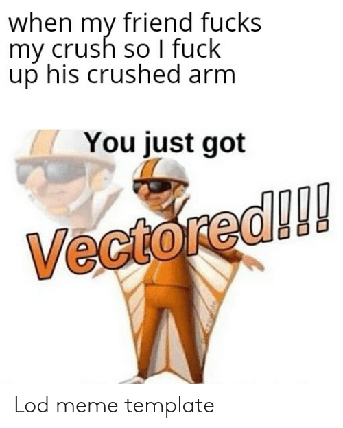 I Fuck: when my friend fucks  my crush so I fuck  up his crushed arm  You just got  Vectored!! Lod meme template