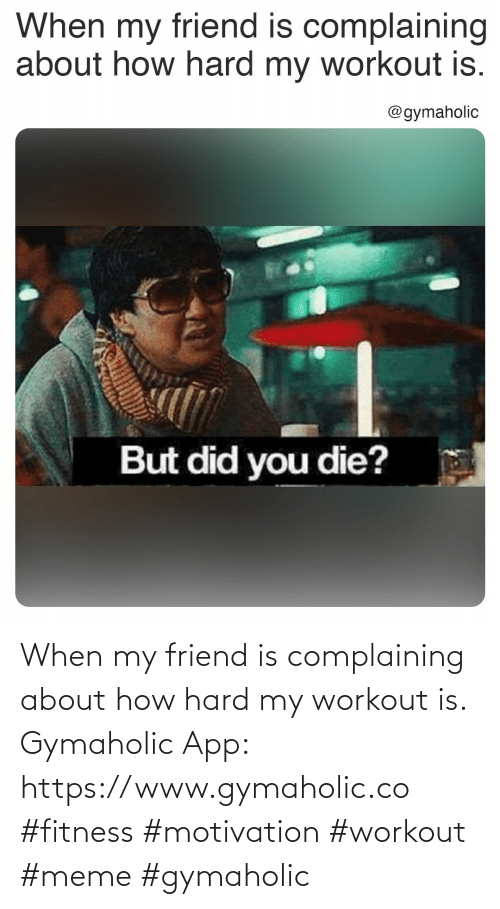 complaining: When my friend is complaining about how hard my workout is.  Gymaholic App: https://www.gymaholic.co  #fitness #motivation #workout #meme #gymaholic