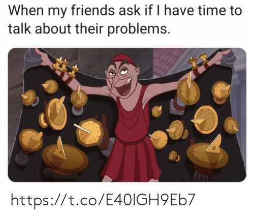 Friends, Memes, and Time: When my friends ask if I have time to  talk about their problems. https://t.co/E40lGH9Eb7