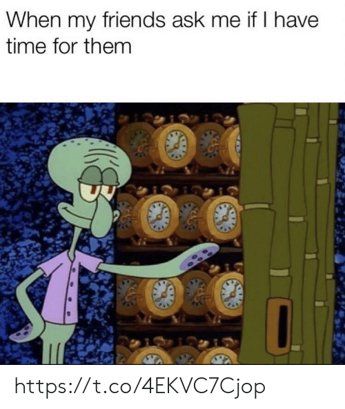 Friends, Memes, and Time: When my friends ask me if I have  time for them https://t.co/4EKVC7Cjop