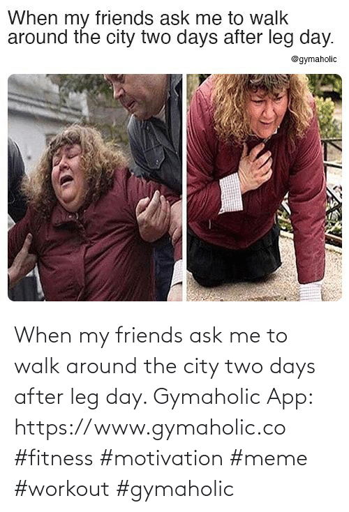 leg: When my friends ask me to walk around the city two days after leg day.  Gymaholic App: https://www.gymaholic.co  #fitness #motivation #meme #workout #gymaholic