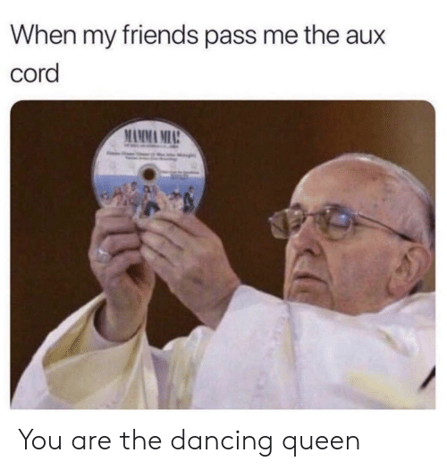 Dancing, Friends, and Queen: When my friends pass me the aux  cord  MAMMA MIA You are the dancing queen