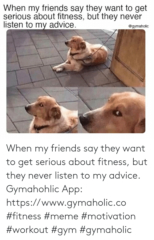 Friends: When my friends say they want to get serious about fitness, but they never listen to my advice.  Gymahohlic App: https://www.gymaholic.co  #fitness #meme #motivation #workout #gym #gymaholic