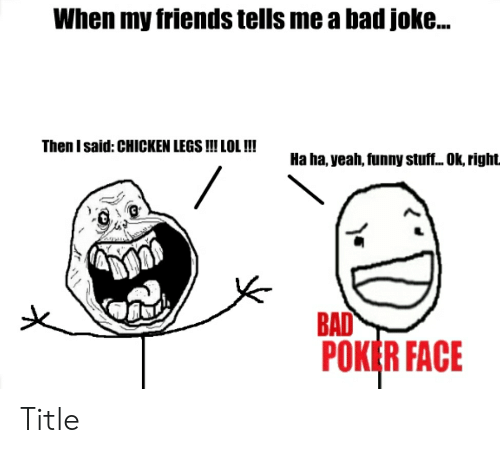 Bad, Friends, and Funny: When my friends tells me a bad joke...  Then I said: CHICKEN LEGS !!! LOL !!!  Ha ha, yeah, funny stuf... Ok, right  BAD  POKER FACE Title