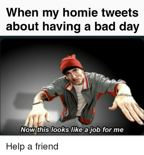 Bad, Bad Day, and Homie: When my homie tweets  about having a bad day  Now this looks like a job for me Help a friend