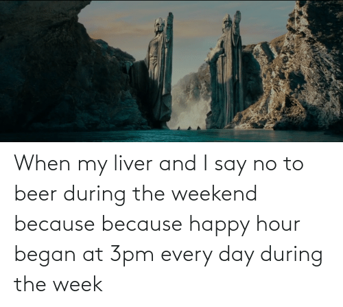 I Say: When my liver and I say no to beer during the weekend because because happy hour began at 3pm every day during the week