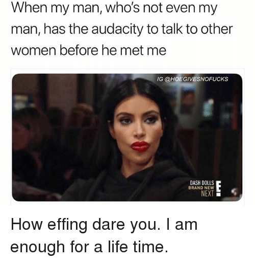 Life, Audacity, and Time: When my man, who's not even my  man, has the audacity to talk to other  women before he met me  G @HOEGIVESNOFUCKS  DASH DOLLS  BRAND NEW  NEXT How effing dare you. I am enough for a life time.