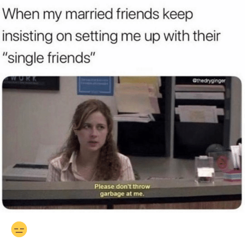 "Friends, Funny, and Single: When my married friends keep  insisting on setting me up with their  ""single friends""  Gthedryginger  Please don't throw  garbage at me. 😑"
