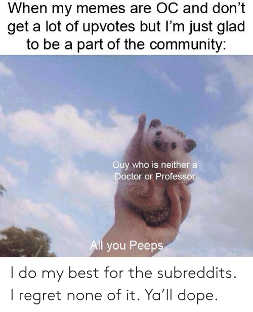 Community, Doctor, and Dope: When my memes are OC and don't  get a lot of upvotes but I'm just glad  to be a part of the community:  Guy who is neither a  Doctor or Professor  Al you Peeps I do my best for the subreddits. I regret none of it. Ya'll dope.