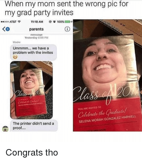 Anaconda, Parents, and Party: When my mom sent the wrong pic for  my grad party invites  .. ooo AT&T  11:18 AM  @ ㆆ 100% 0 Df  K6  parents  Message  Yesterday 6:09 PM  Madre  Ummmm... we have a  problem with the invites  YOU ARE INVITED TO  Celebrate the Gaduate  SELENA MORAH GONZALEZ HARWELL  The printer didn't send a  proof... Congrats tho