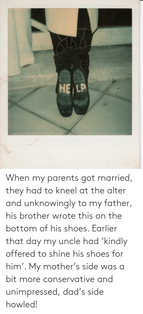 Dad: When my parents got married, they had to kneel at the alter and unknowingly to my father, his brother wrote this on the bottom of his shoes. Earlier that day my uncle had 'kindly offered to shine his shoes for him'. My mother's side was a bit more conservative and unimpressed, dad's side howled!