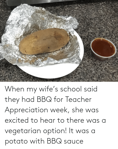 School, Teacher, and Potato: When my wife's school said they had BBQ for Teacher Appreciation week, she was excited to hear to there was a vegetarian option! It was a potato with BBQ sauce