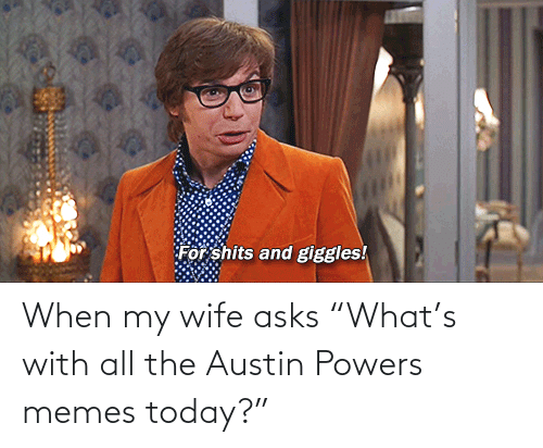 "powers: When my wife asks ""What's with all the Austin Powers memes today?"""