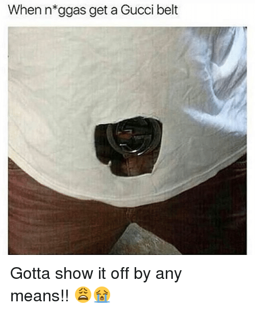 Belting: When n*ggas get a Gucci belt Gotta show it off by any means!! 😩😭