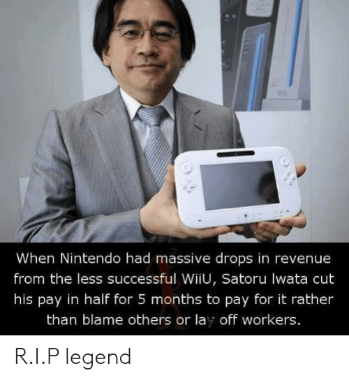 wiiu: When Nintendo had massive drops in revenue  from the less successful WiiU, Satoru lwata cut  his pay in half for 5 months to pay for it rather  than blame others or lay off workers. R.I.P legend