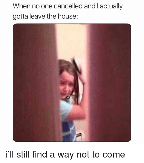 House, Girl Memes, and One: When no one cancelled and l actually  gotta leave the house: i'll still find a way not to come