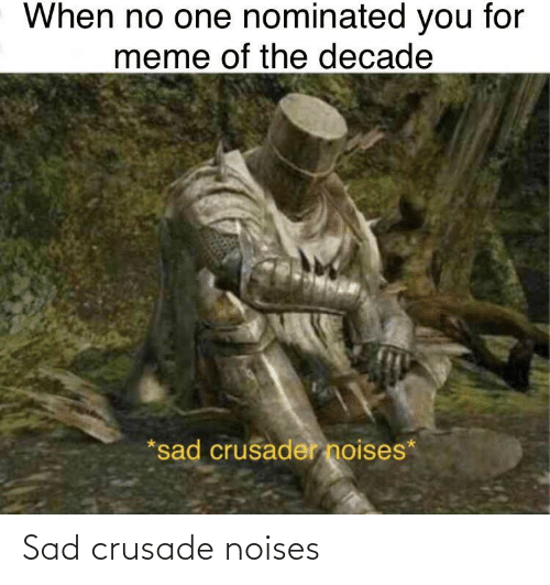 Meme Of: When no one nominated you for  meme of the decade  *sad crusader noises* Sad crusade noises