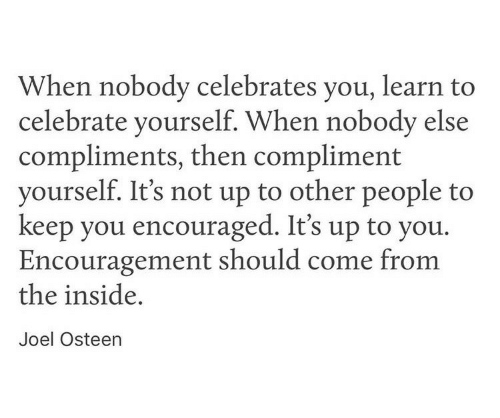 Joel Osteen, You, and Inside: When nobody celebrates you, learn to  celebrate yourself. When nobody else  compliments, then compliment  yourself. It's not up to other people to  keep you encouraged. It's up to you.  Encouragement should come from  the inside,  Joel Osteen