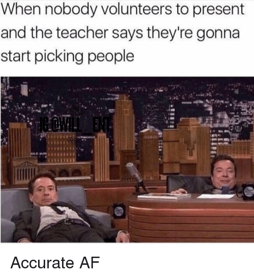Af, Memes, and Teacher: When nobody volunteers to present  and the teacher says they're gonna  start picking people Accurate AF