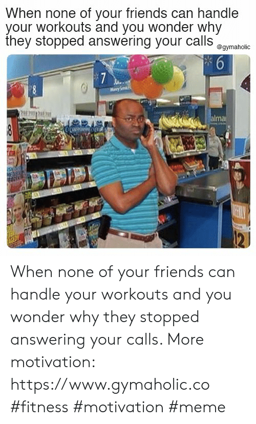 Friends, Meme, and Wonder: When none of your friends can handle  your workouts and you wonder why  they stopped answering your callS amaholic When none of your friends can handle your workouts and you wonder why they stopped answering your calls.  More motivation: https://www.gymaholic.co  #fitness #motivation #meme