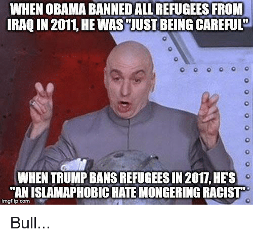 """Mongering: WHEN OBAMA BANNEDALL REFUGEES FROM  IRAQ IN 2011, HE WAS""""JUST BEING CAREFUL  WHEN TRUMP BANS REFUGEES IN 2017, HES  AN ISLAMAPHOBIC HATE MONGERING RACIST  imgflip. com Bull..."""