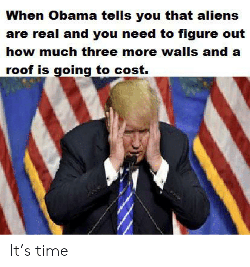 Obama, Aliens, and Time: When Obama tells you that aliens  are real and you need to figure out  how much three more walls and a  roof is going to cost. It's time