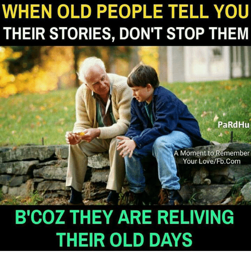 momentous: WHEN OLD PEOPLE TELL YOU  THEIR STORIES, DON'T STOP THEM  PaRdHu  A Moment to Remember  Your Love/Fb.Conm  B'COZ THEY ARE RELIVING  THEIR OLD DAYS