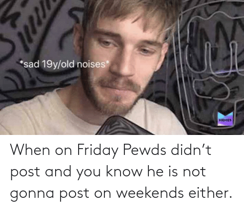 Weekends: When on Friday Pewds didn't post and you know he is not gonna post on weekends either.