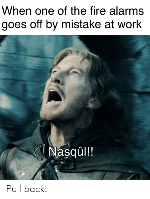 Fire, Work, and Lord of the Rings: When one of the fire alarms  goes off by mistake at work  Nasqul!! Pull back!