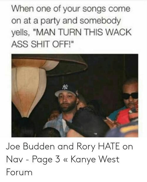 """Joe Budden Memes: When one of your songs come  on at a party and somebody  yells, """"MAN TURN THIS WACK  ASS SHIT OFF!"""" Joe Budden and Rory HATE on Nav - Page 3 « Kanye West Forum"""