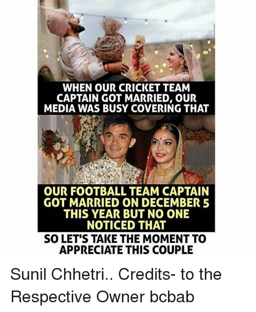 Football, Memes, and Appreciate: WHEN OUR CRICKET TEAM  CAPTAIN GOT MARRIED, OUR  MEDIA WAS BUSY COVERING THAT  OUR FOOTBALL TEAM CAPTAIN  GOT MARRIED ON DECEMBER 5  THIS YEAR BUT NO ONE  NOTICED THAT  SO LET'S TAKE THE MOMENT TO  APPRECIATE THIS COUPLE Sunil Chhetri.. Credits- to the Respective Owner bcbab