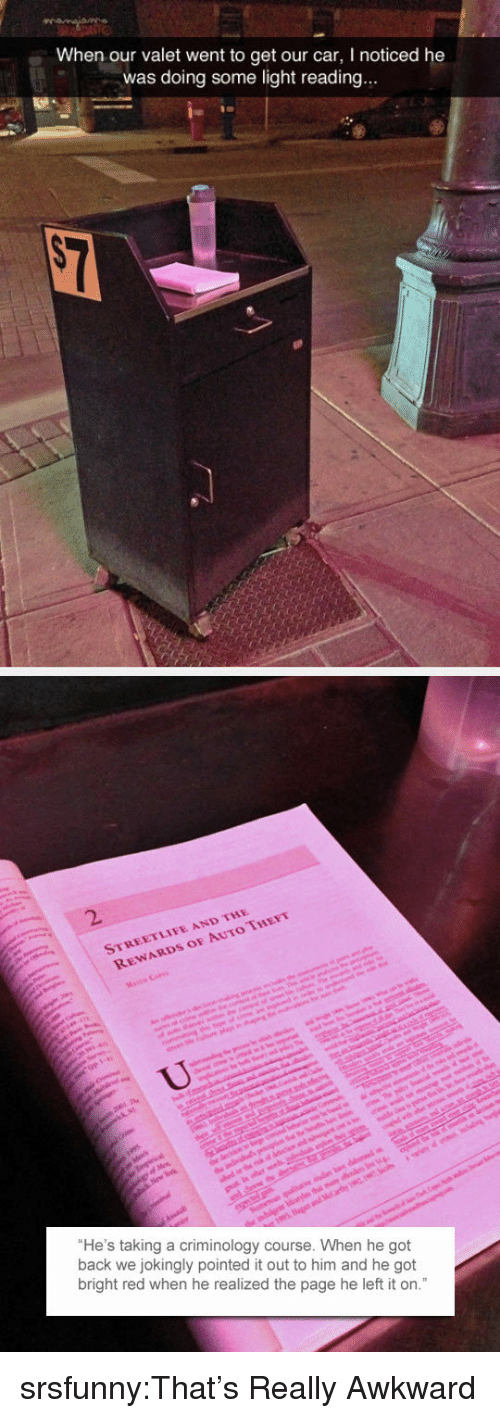 """Tumblr, Awkward, and Blog: When our valet went to get our car, I noticed he  was doing some light reading.  2.  STREETLIFE AND THE  REWARDS OF AUTO THEFT  He's taking a criminology course. When he got  back we jokingly pointed it out to him and he got  bright red when he realized the page he left it on."""" srsfunny:That's Really Awkward"""