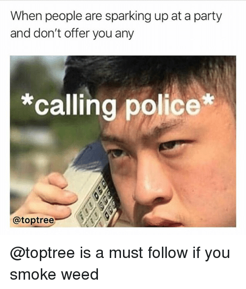 Polic: When people are sparking up at a party  and don't offer you any  *calling polic  @toptreeA @toptree is a must follow if you smoke weed
